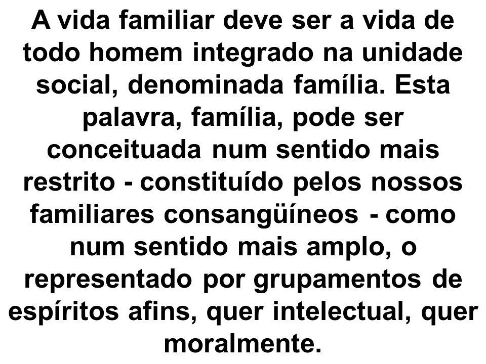 A vida familiar deve ser a vida de todo homem integrado na unidade social, denominada família. Esta palavra, família, pode ser conceituada num sentido
