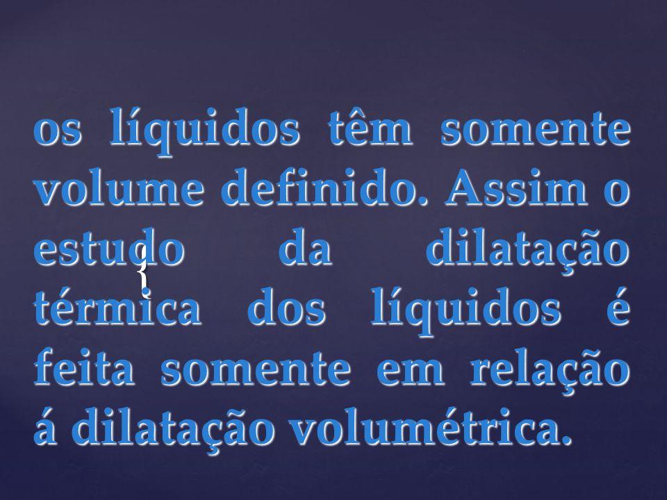 { os líquidos têm somente volume definido. Assim o estudo da dilatação térmica dos líquidos é feita somente em relação á dilatação volumétrica.