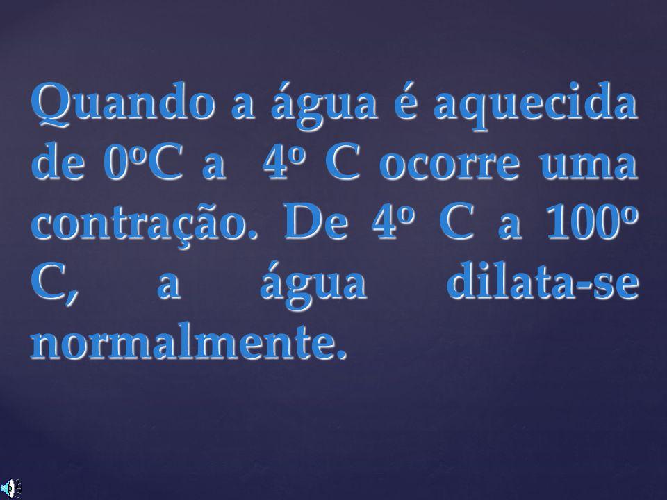 Quando a água é aquecida de 0 o C a 4 o C ocorre uma contração. De 4 o C a 100 o C, a água dilata-se normalmente.