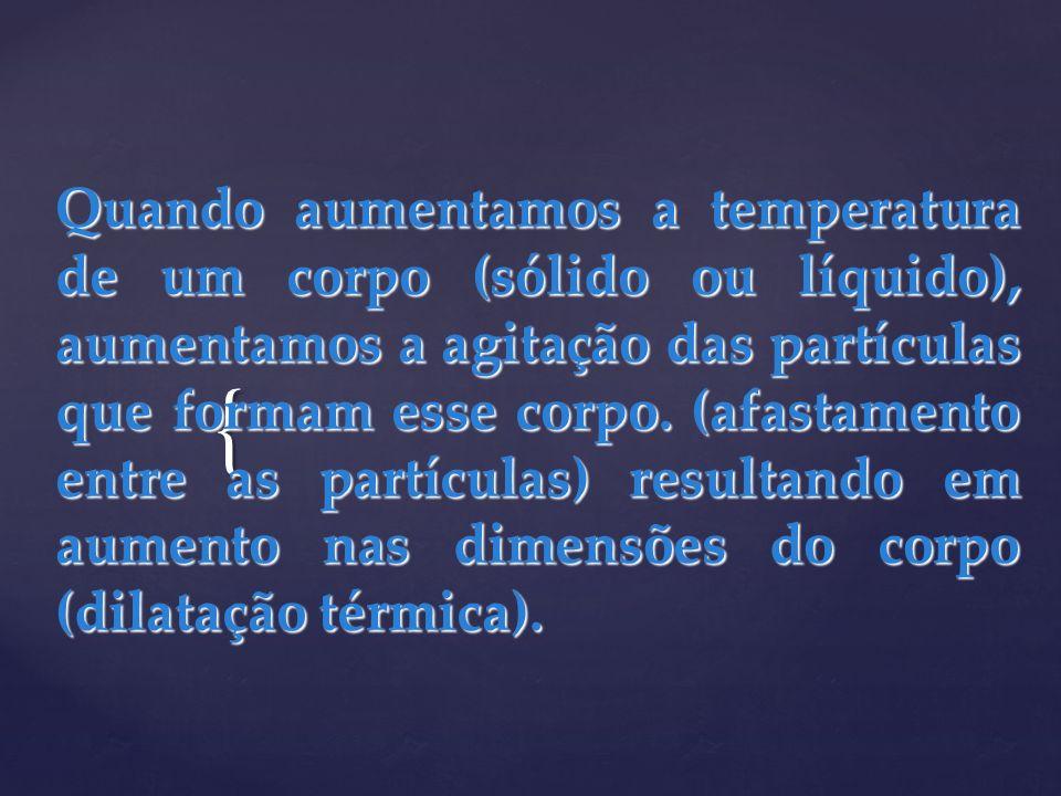 { Quando aumentamos a temperatura de um corpo (sólido ou líquido), aumentamos a agitação das partículas que formam esse corpo. (afastamento entre as p