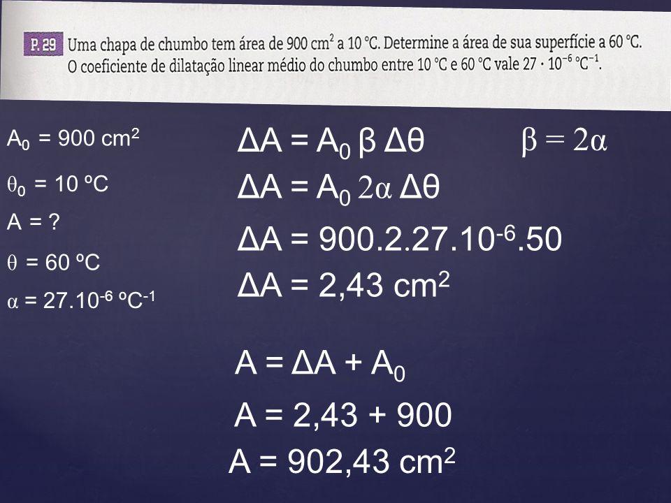 θ 0 = 10 ºC α = 27.10 -6 ºC -1 A 0 = 900 cm 2 ΔA = A 0 β Δθ β = 2α ΔA = A 0 2α Δθ ΔA = 900.2. 27.10 -6.50 ΔA = 2,43 cm 2 A = ΔA + A 0 A = 2,43 + 900 A