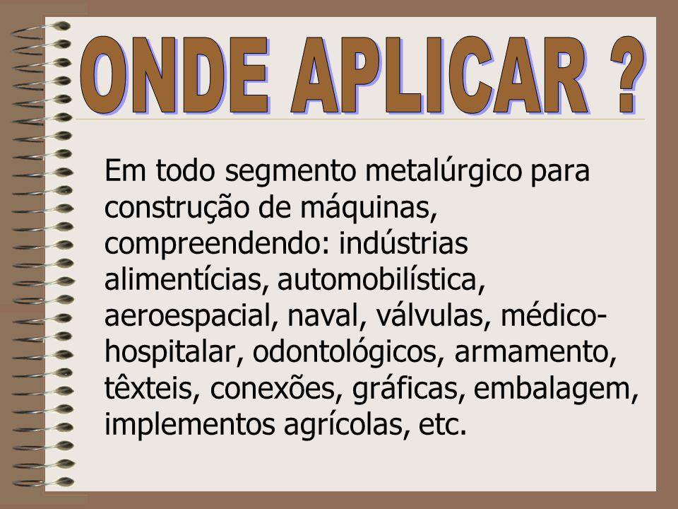 Em todo segmento metalúrgico para construção de máquinas, compreendendo: indústrias alimentícias, automobilística, aeroespacial, naval, válvulas, médi
