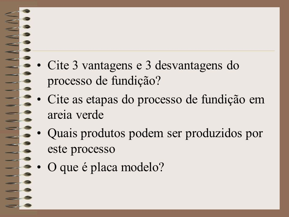 Cite 3 vantagens e 3 desvantagens do processo de fundição? Cite as etapas do processo de fundição em areia verde Quais produtos podem ser produzidos p