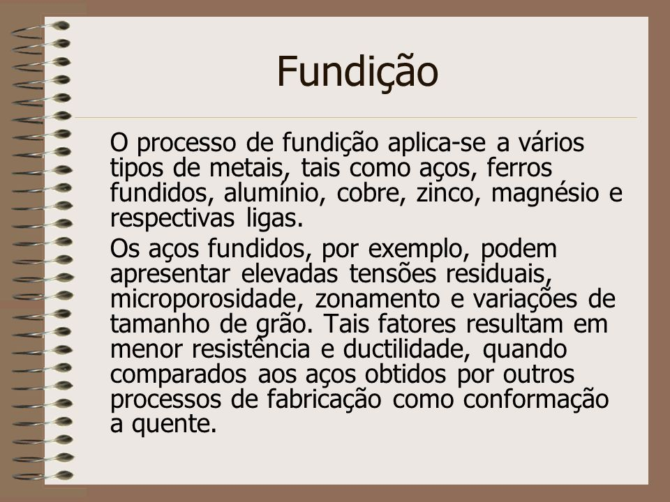 Fundição O processo de fundição aplica-se a vários tipos de metais, tais como aços, ferros fundidos, alumínio, cobre, zinco, magnésio e respectivas li