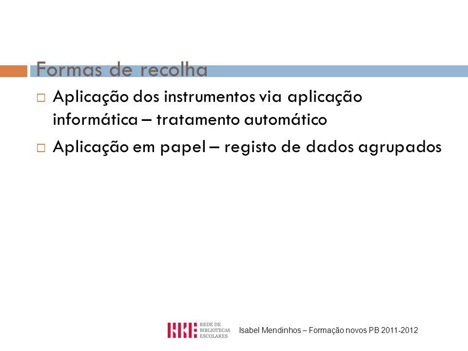 Formas de recolha Aplicação dos instrumentos via aplicação informática – tratamento automático Aplicação em papel – registo de dados agrupados Isabel Mendinhos – Formação novos PB 2011-2012