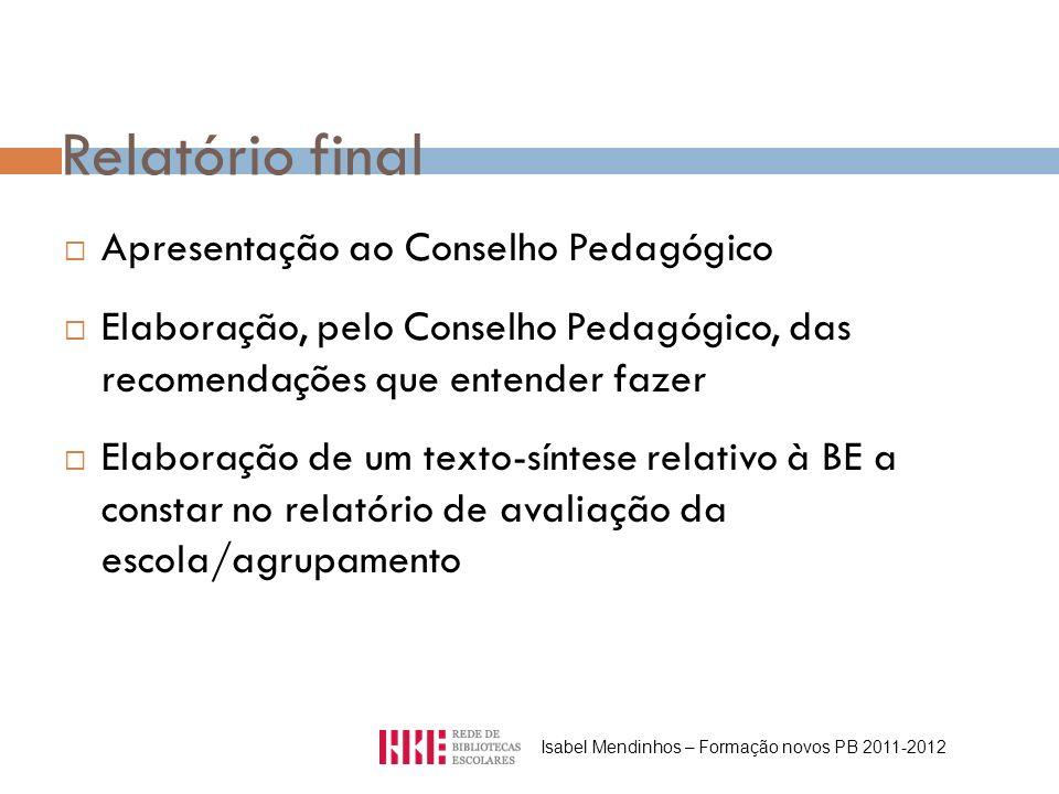 Relatório final Apresentação ao Conselho Pedagógico Elaboração, pelo Conselho Pedagógico, das recomendações que entender fazer Elaboração de um texto-síntese relativo à BE a constar no relatório de avaliação da escola/agrupamento Isabel Mendinhos – Formação novos PB 2011-2012