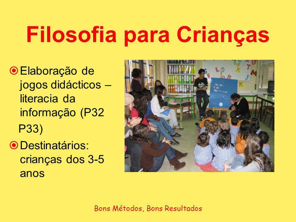 Filosofia para Crianças Bons Métodos, Bons Resultados Elaboração de jogos didácticos – literacia da informação (P32 P33) Destinatários: crianças dos 3