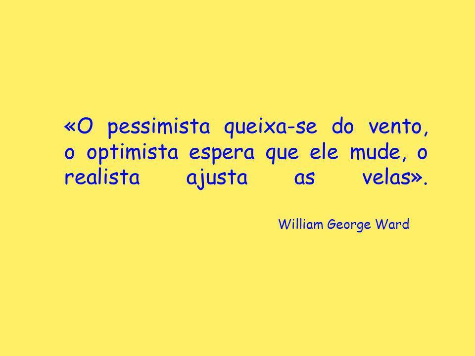 «O pessimista queixa-se do vento, o optimista espera que ele mude, o realista ajusta as velas». William George Ward