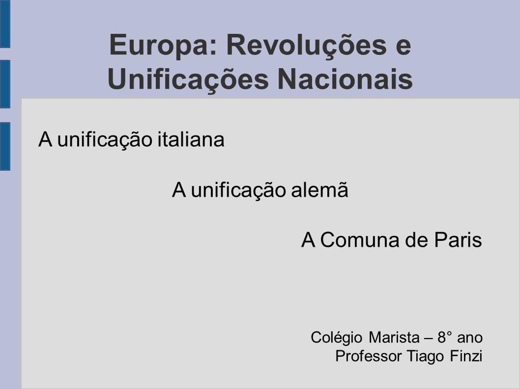 Europa: Revoluções e Unificações Nacionais A unificação italiana A unificação alemã A Comuna de Paris Colégio Marista – 8° ano Professor Tiago Finzi