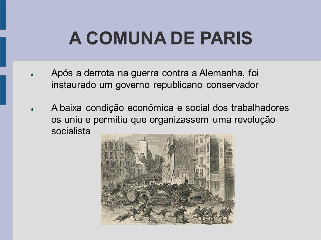 A COMUNA DE PARIS Após a derrota na guerra contra a Alemanha, foi instaurado um governo republicano conservador A baixa condição econômica e social do