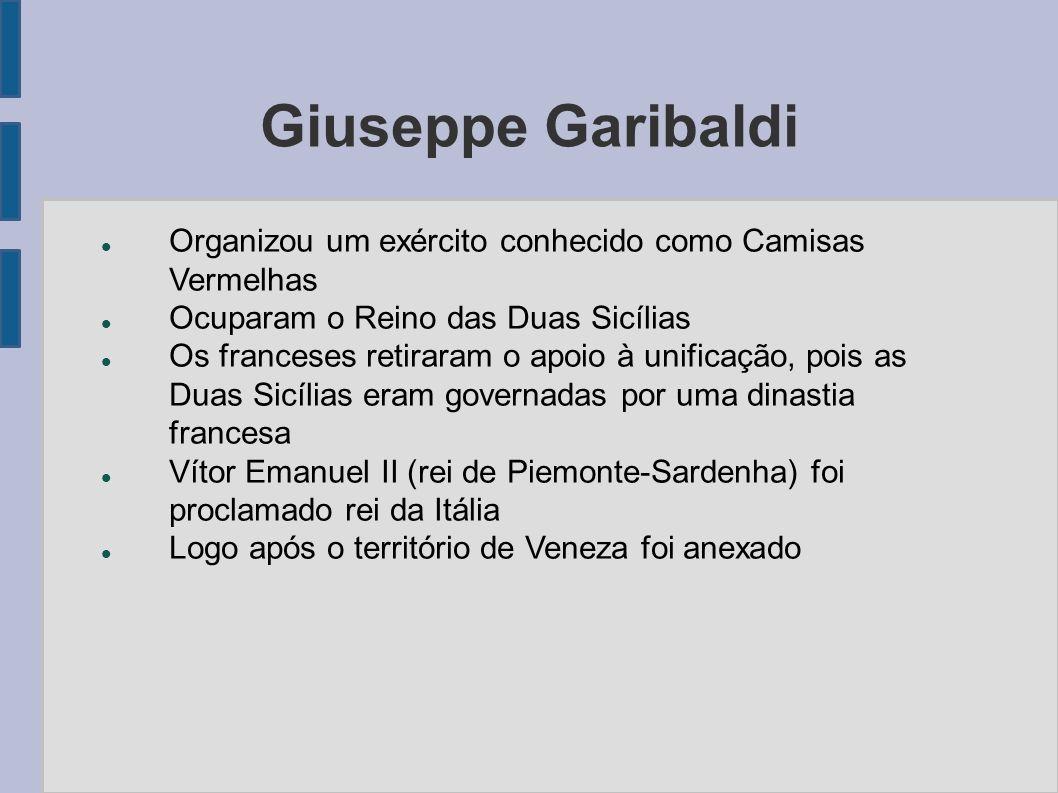 Giuseppe Garibaldi Organizou um exército conhecido como Camisas Vermelhas Ocuparam o Reino das Duas Sicílias Os franceses retiraram o apoio à unificaç