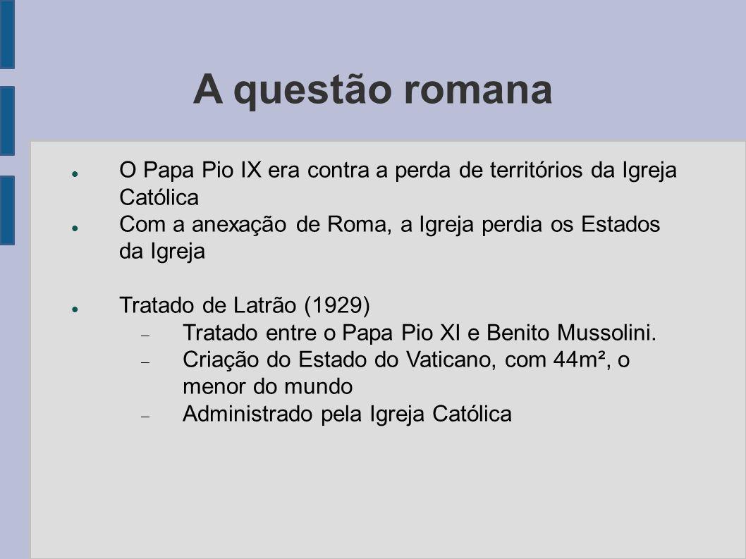 A questão romana O Papa Pio IX era contra a perda de territórios da Igreja Católica Com a anexação de Roma, a Igreja perdia os Estados da Igreja Trata