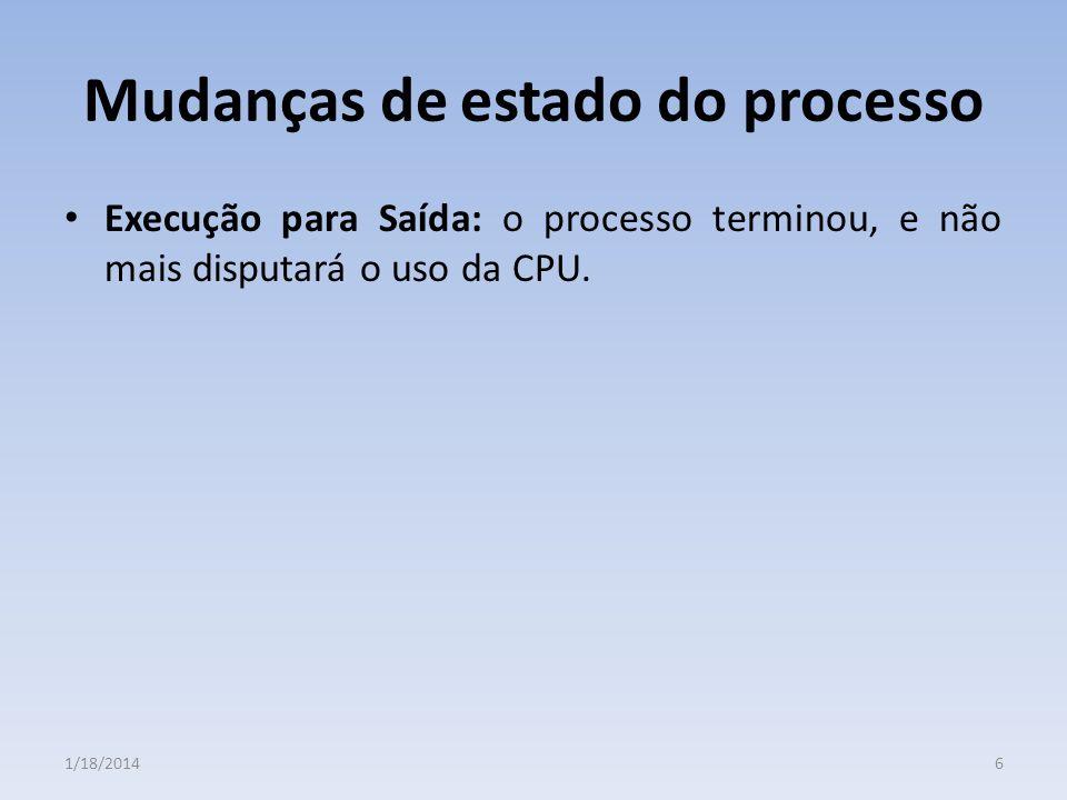 Mudanças de estado do processo Execução para Saída: o processo terminou, e não mais disputará o uso da CPU. 61/18/2014