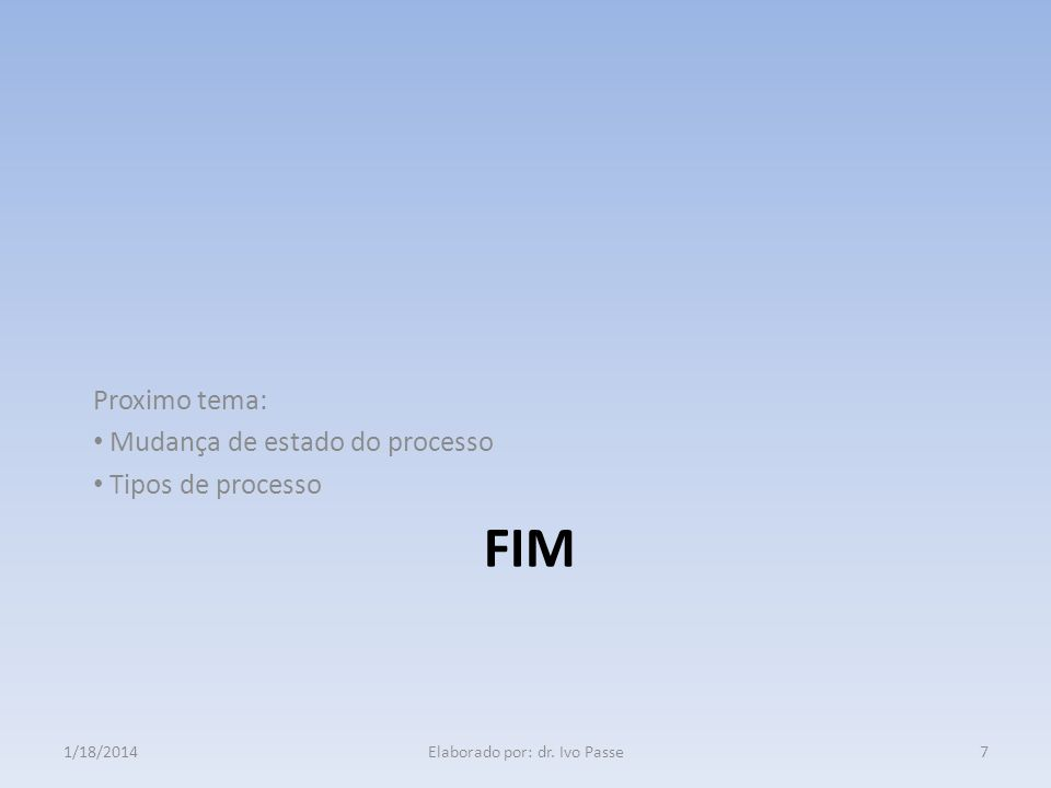 FIM Proximo tema: Mudança de estado do processo Tipos de processo 1/18/20147Elaborado por: dr. Ivo Passe