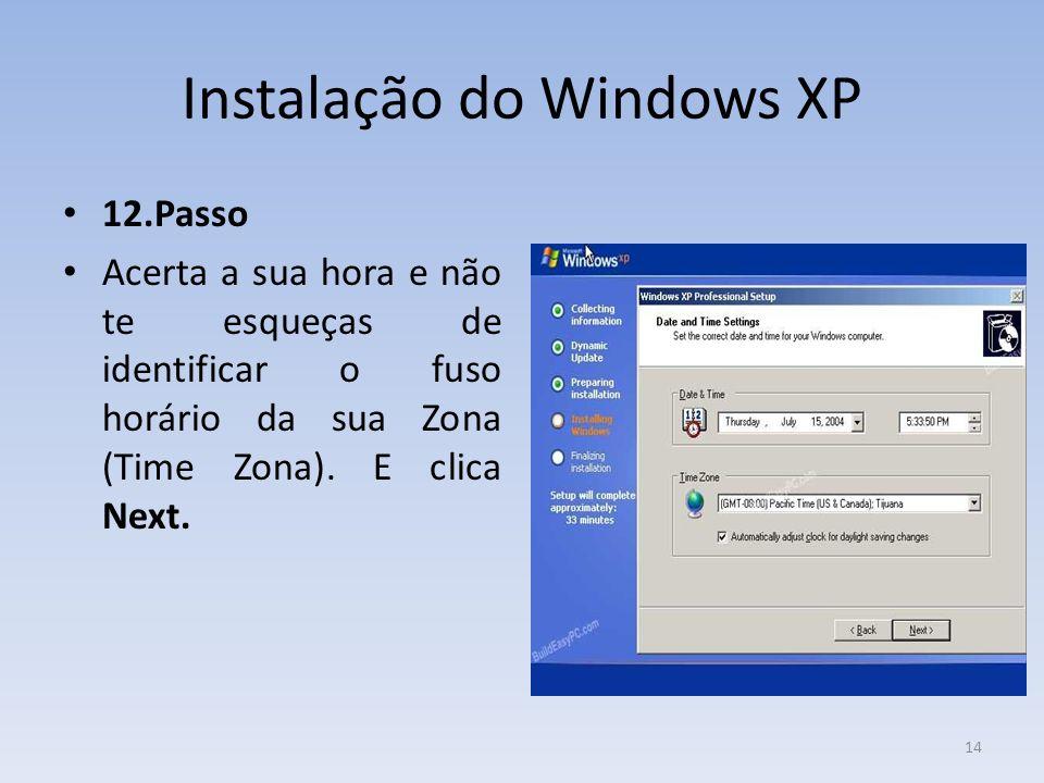 Instalação do Windows XP 12.Passo Acerta a sua hora e não te esqueças de identificar o fuso horário da sua Zona (Time Zona). E clica Next. 14
