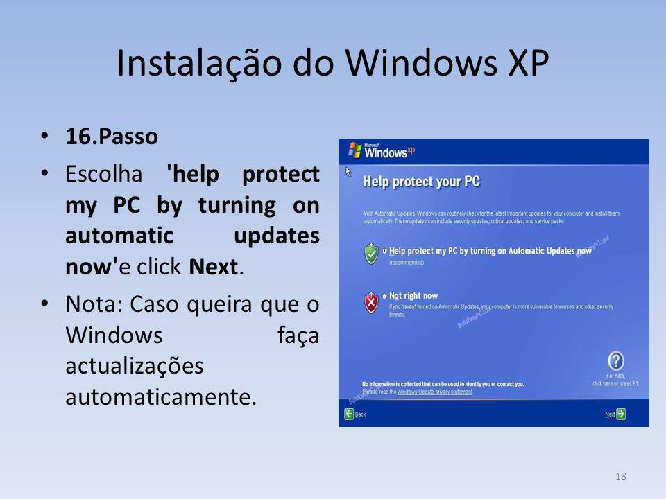 Instalação do Windows XP 16.Passo Escolha 'help protect my PC by turning on automatic updates now'e click Next. Nota: Caso queira que o Windows faça a