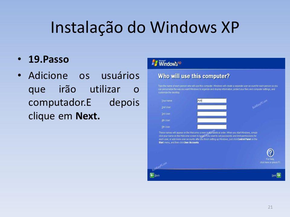 Instalação do Windows XP 19.Passo Adicione os usuários que irão utilizar o computador.E depois clique em Next. 21