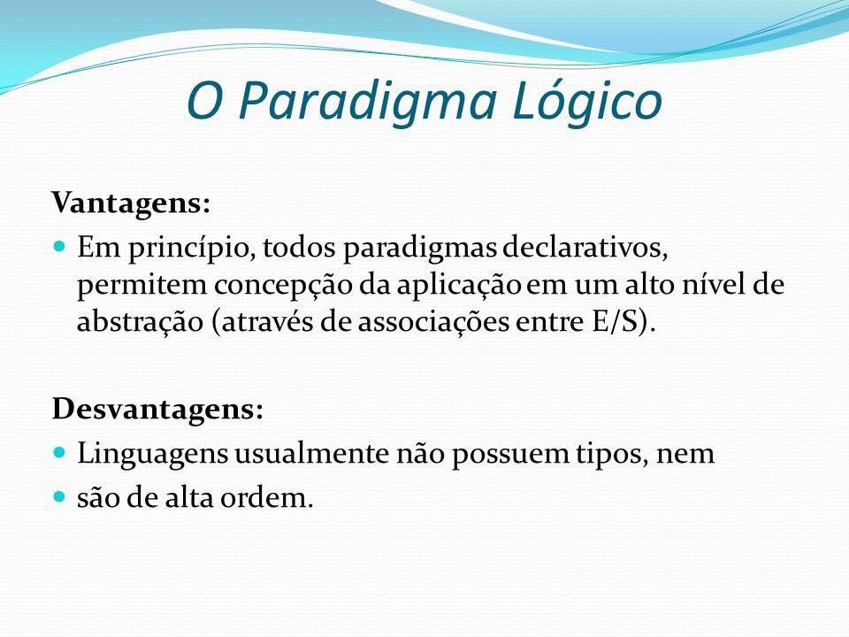 O Paradigma Lógico Vantagens: Em princípio, todos paradigmas declarativos, permitem concepção da aplicação em um alto nível de abstração (através de a