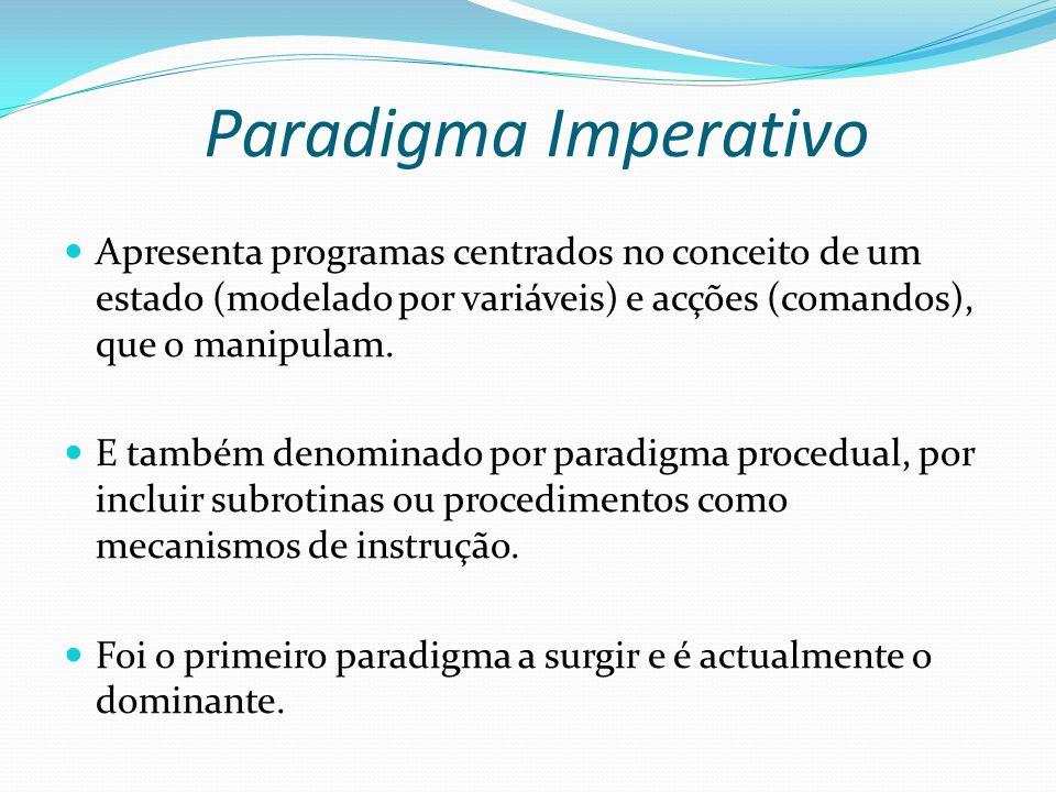 Paradigma Imperativo Apresenta programas centrados no conceito de um estado (modelado por variáveis) e acções (comandos), que o manipulam. E também de