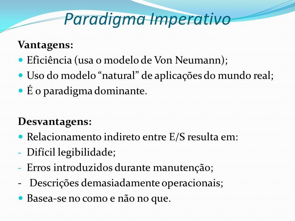 Paradigma Imperativo Vantagens: Eficiência (usa o modelo de Von Neumann); Uso do modelo natural de aplicações do mundo real; É o paradigma dominante.