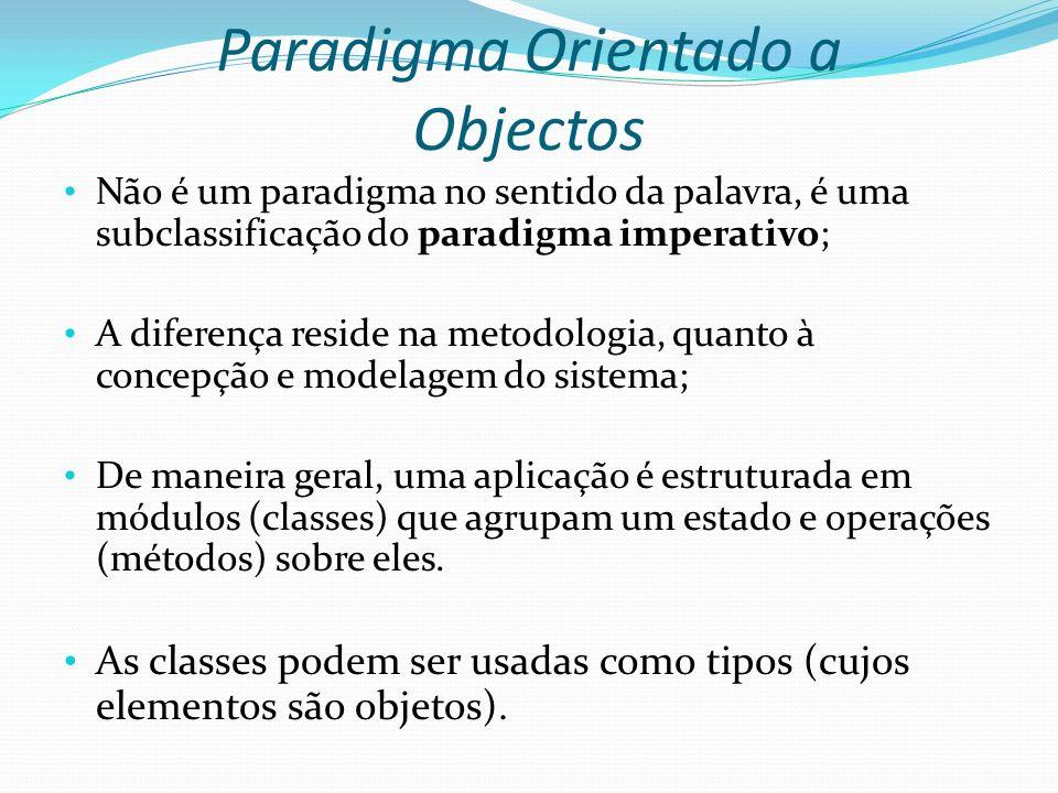 Paradigma Orientado a Objectos Não é um paradigma no sentido da palavra, é uma subclassificação do paradigma imperativo; A diferença reside na metodol
