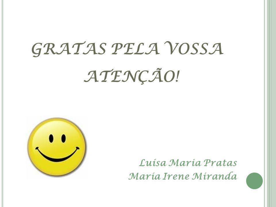 GRATAS PELA VOSSA ATENÇÃO! Luísa Maria Pratas Maria Irene Miranda