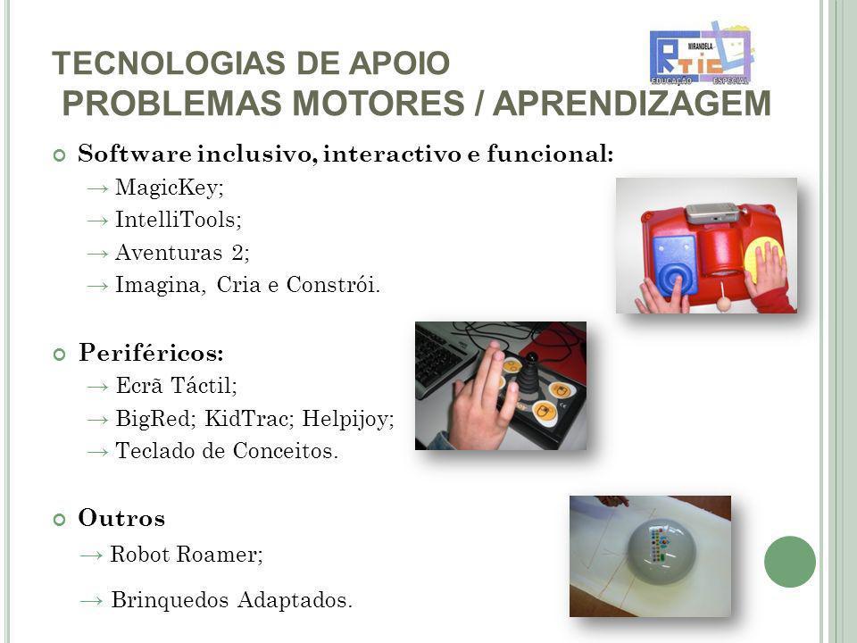 TECNOLOGIAS DE APOIO PROBLEMAS MOTORES / APRENDIZAGEM Software inclusivo, interactivo e funcional: MagicKey; IntelliTools; Aventuras 2; Imagina, Cria e Constrói.