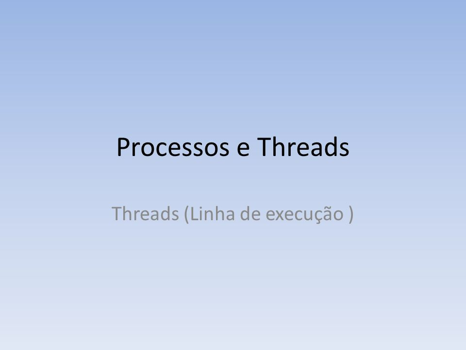 Processos e Threads Threads (Linha de execução )