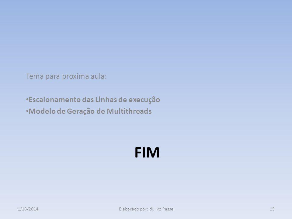 FIM Tema para proxima aula: Escalonamento das Linhas de execução Modelo de Geração de Multithreads 1/18/2014Elaborado por: dr. Ivo Passe15