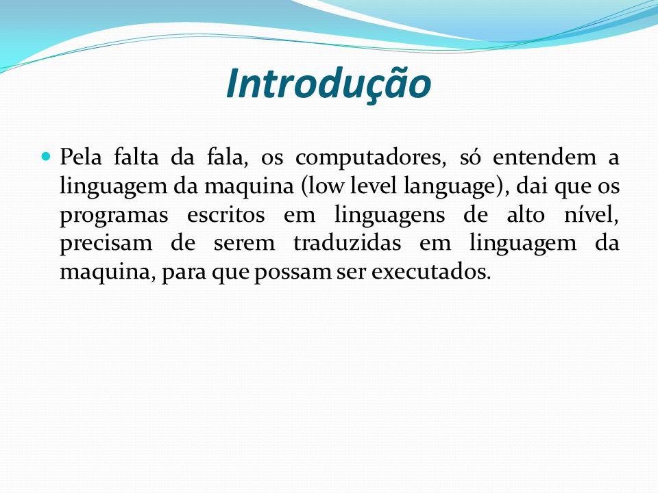 Introdução Pela falta da fala, os computadores, só entendem a linguagem da maquina (low level language), dai que os programas escritos em linguagens d