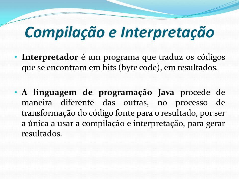 Compilação e Interpretação Interpretador é um programa que traduz os códigos que se encontram em bits (byte code), em resultados. A linguagem de progr