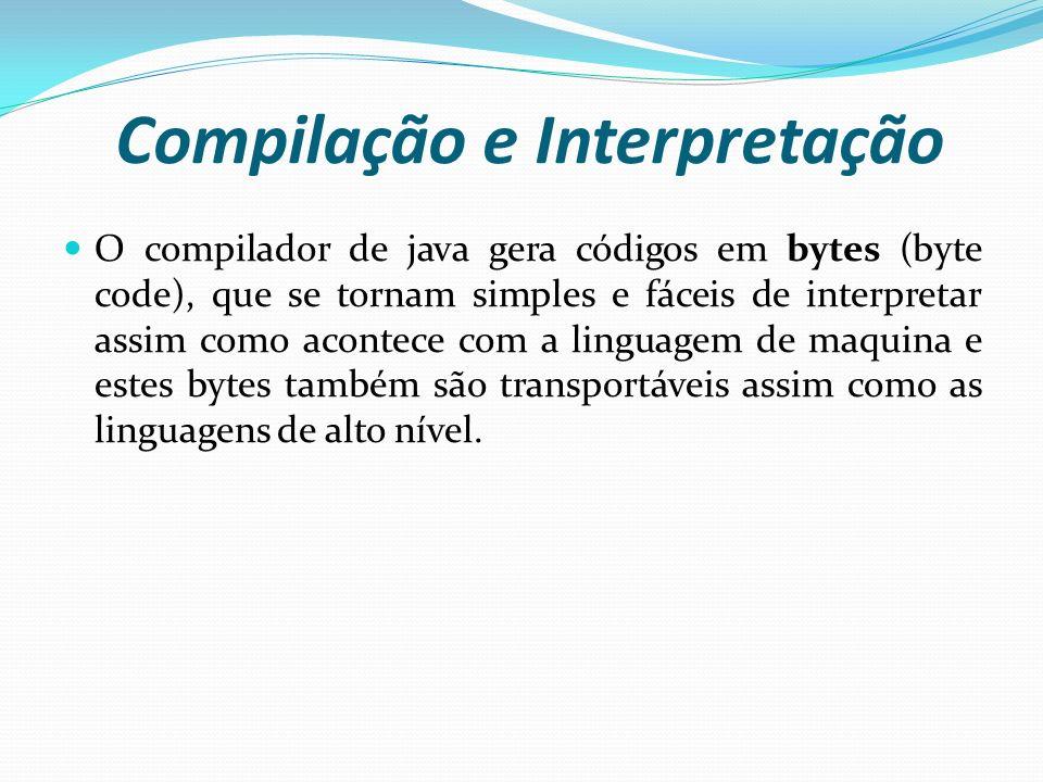 Compilação e Interpretação O compilador de java gera códigos em bytes (byte code), que se tornam simples e fáceis de interpretar assim como acontece c