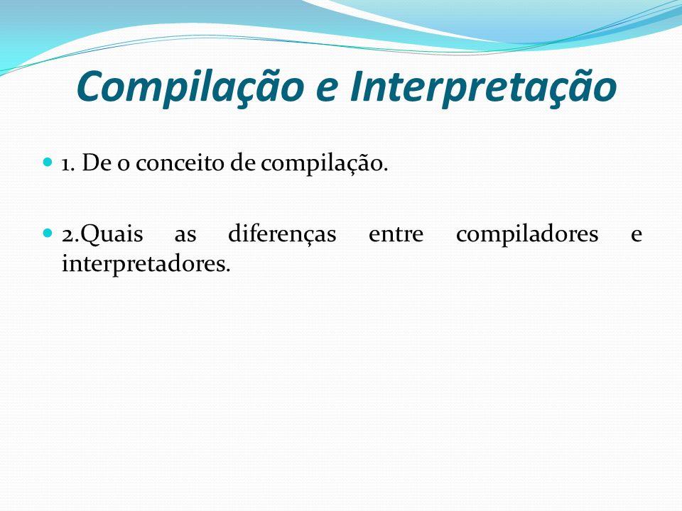 Compilação e Interpretação 1. De o conceito de compilação. 2.Quais as diferenças entre compiladores e interpretadores.