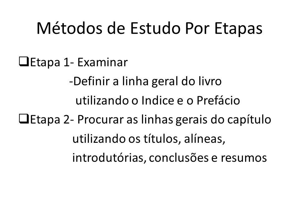 Métodos de Estudo Por Etapas Etapa 1- Examinar -Definir a linha geral do livro utilizando o Indice e o Prefácio Etapa 2- Procurar as linhas gerais do capítulo utilizando os títulos, alíneas, introdutórias, conclusões e resumos