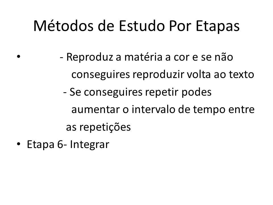 Métodos de Estudo Por Etapas - Reproduz a matéria a cor e se não conseguires reproduzir volta ao texto - Se conseguires repetir podes aumentar o intervalo de tempo entre as repetições Etapa 6- Integrar