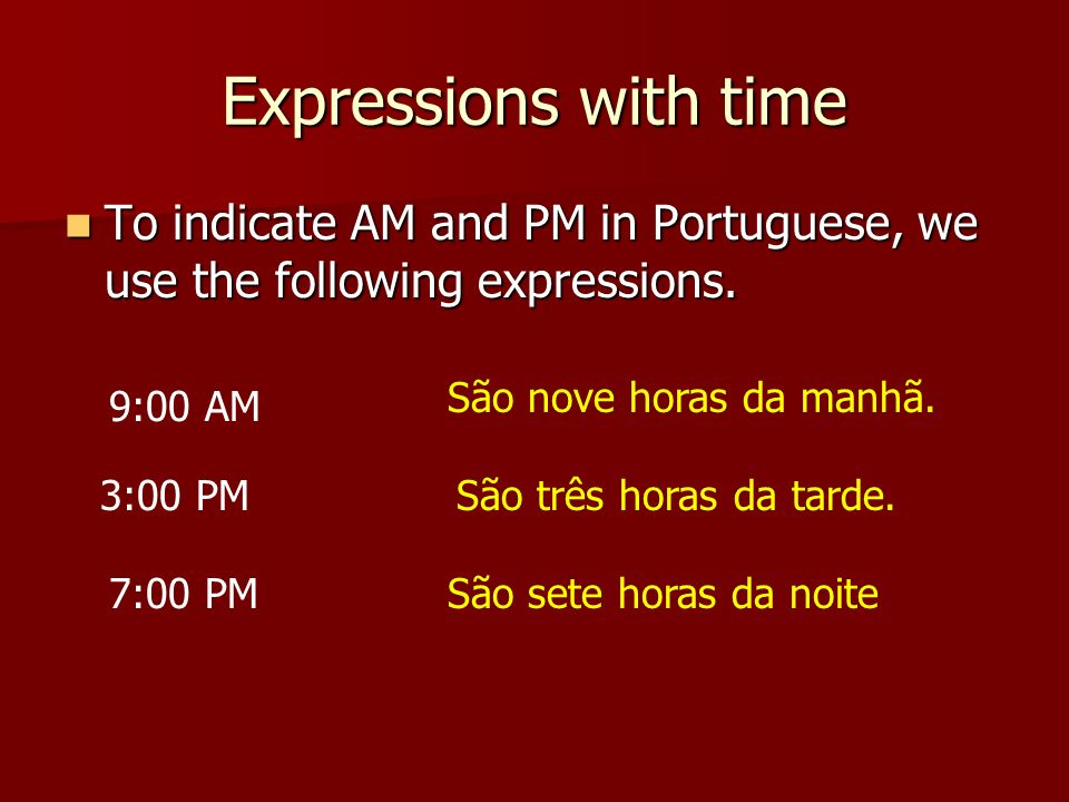 Expressions with time To indicate AM and PM in Portuguese, we use the following expressions.