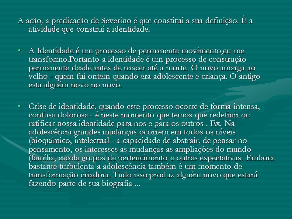 A ação, a predicação de Severino é que constitui a sua definição. È a atividade que construí a identidade. A Identidade é um processo de permanente mo