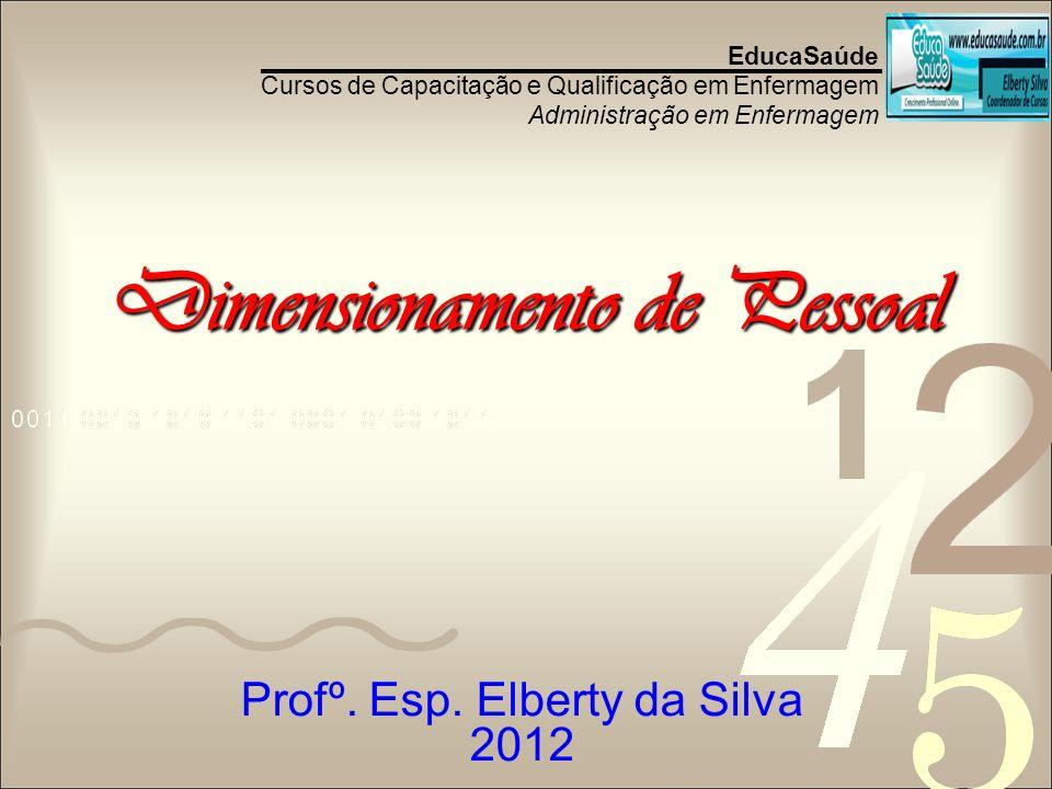 Dimensionamento de Pessoal EducaSaúde Cursos de Capacitação e Qualificação em Enfermagem Administração em Enfermagem Profº. Esp. Elberty da Silva 2012