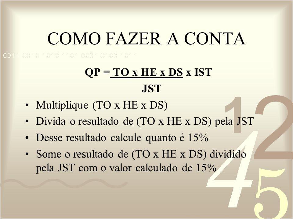 COMO FAZER A CONTA QP = TO x HE x DS x IST JST Multiplique (TO x HE x DS) Divida o resultado de (TO x HE x DS) pela JST Desse resultado calcule quanto