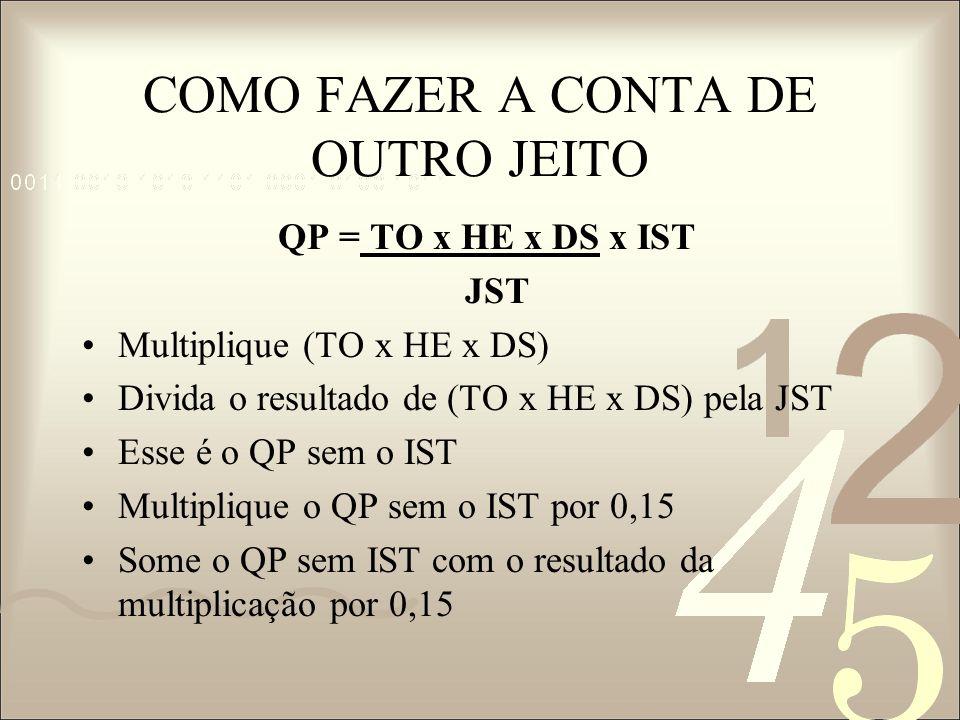 COMO FAZER A CONTA DE OUTRO JEITO QP = TO x HE x DS x IST JST Multiplique (TO x HE x DS) Divida o resultado de (TO x HE x DS) pela JST Esse é o QP sem
