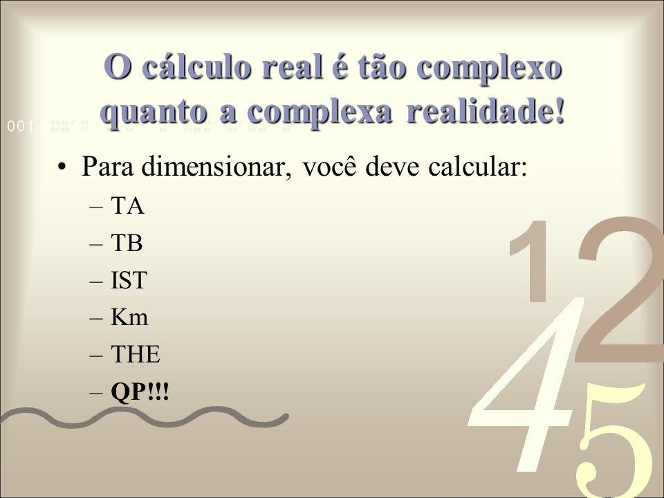 O cálculo real é tão complexo quanto a complexa realidade! Para dimensionar, você deve calcular: –TA –TB –IST –Km –THE –QP!!!