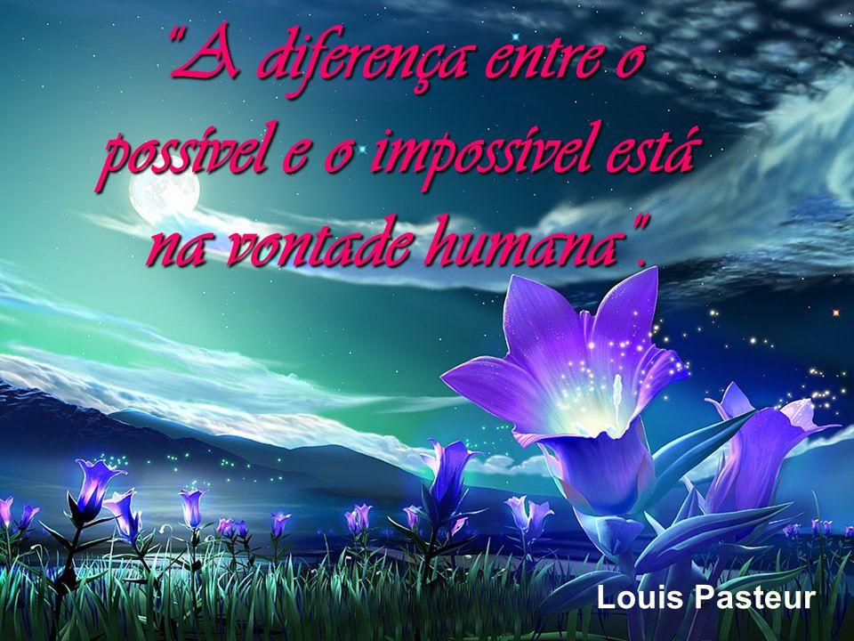 A diferença entre o possível e o impossível está na vontade humana. Louis Pasteur