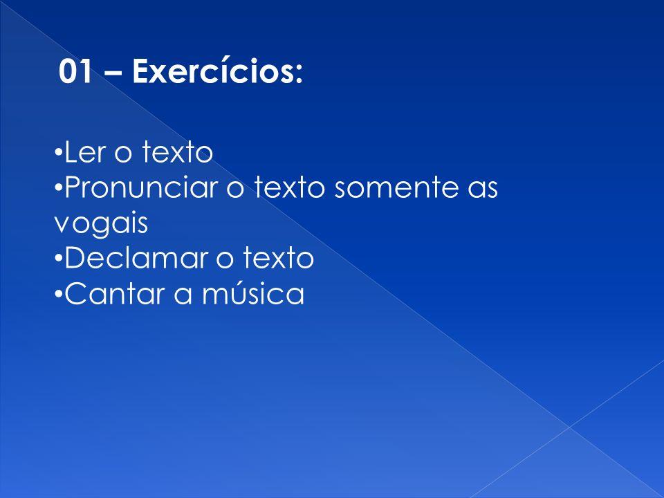 01 – Exercícios: Ler o texto Pronunciar o texto somente as vogais Declamar o texto Cantar a música