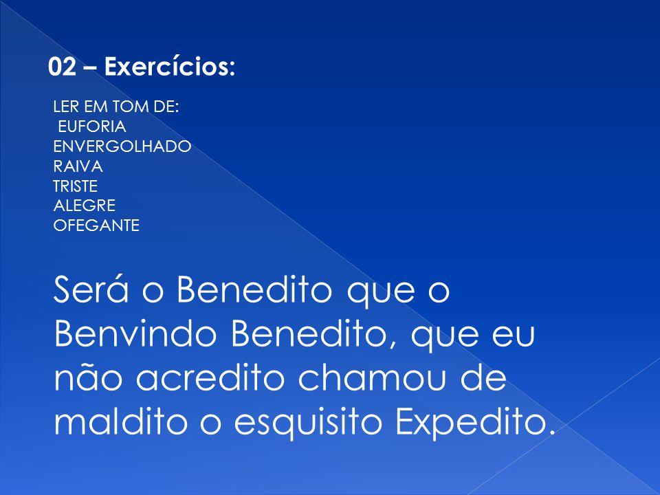 Será o Benedito que o Benvindo Benedito, que eu não acredito chamou de maldito o esquisito Expedito. 02 – Exercícios: LER EM TOM DE: EUFORIA ENVERGOLH