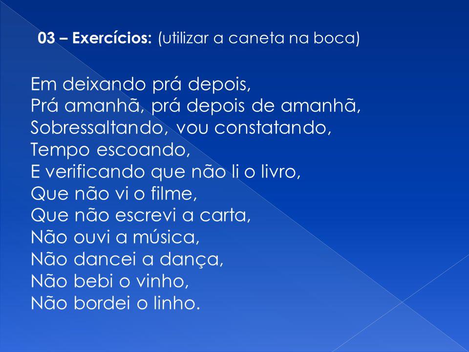 03 – Exercícios: (utilizar a caneta na boca) Em deixando prá depois, Prá amanhã, prá depois de amanhã, Sobressaltando, vou constatando, Tempo escoando