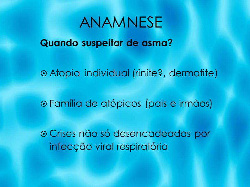 Quando suspeitar de asma? Atopia individual (rinite?, dermatite) Família de atópicos (pais e irmãos) Crises não só desencadeadas por infecção viral re