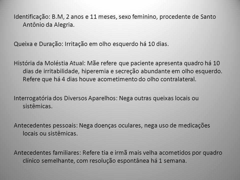 Identificação: B.M, 2 anos e 11 meses, sexo feminino, procedente de Santo Antônio da Alegria. Queixa e Duração: Irritação em olho esquerdo há 10 dias.