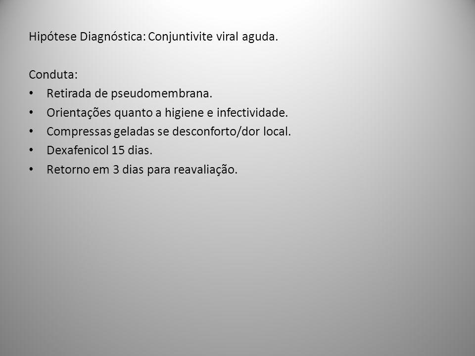 Hipótese Diagnóstica: Conjuntivite viral aguda. Conduta: Retirada de pseudomembrana. Orientações quanto a higiene e infectividade. Compressas geladas