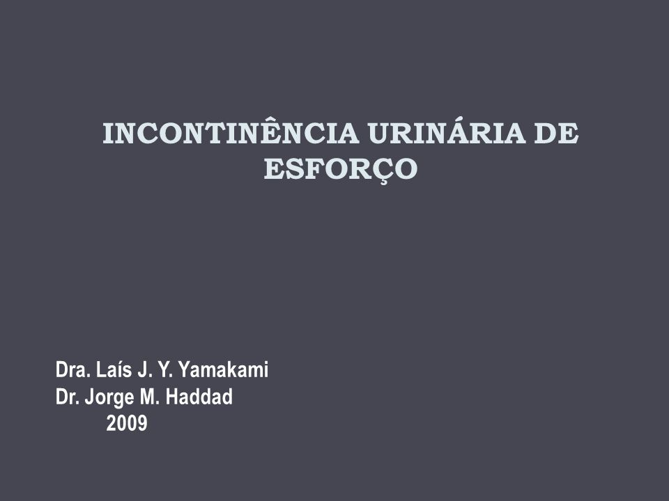 INCONTINÊNCIA URINÁRIA DE ESFORÇO Dra. Laís J. Y. Yamakami Dr. Jorge M. Haddad 2009