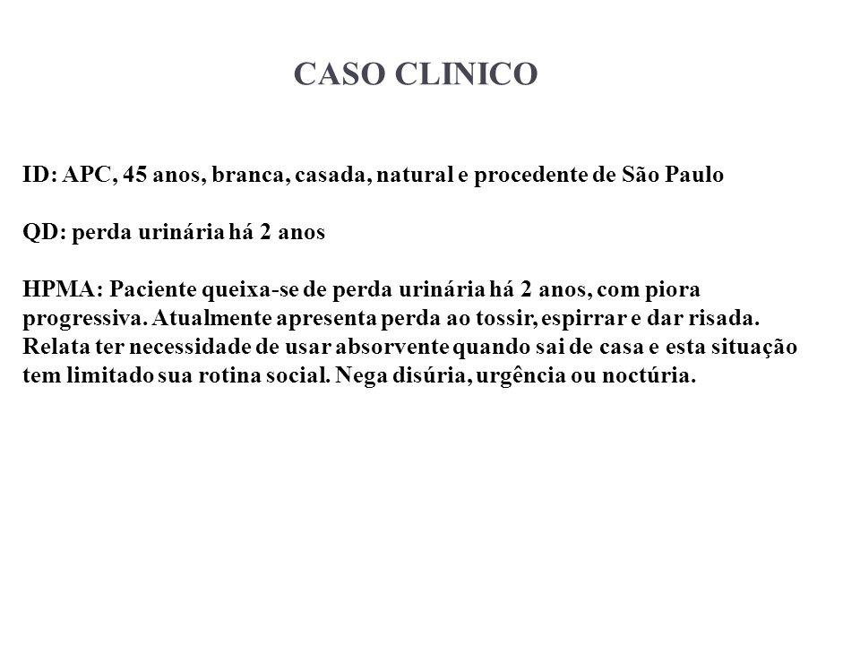 CASO CLINICO ID: APC, 45 anos, branca, casada, natural e procedente de São Paulo QD: perda urinária há 2 anos HPMA: Paciente queixa-se de perda urinár